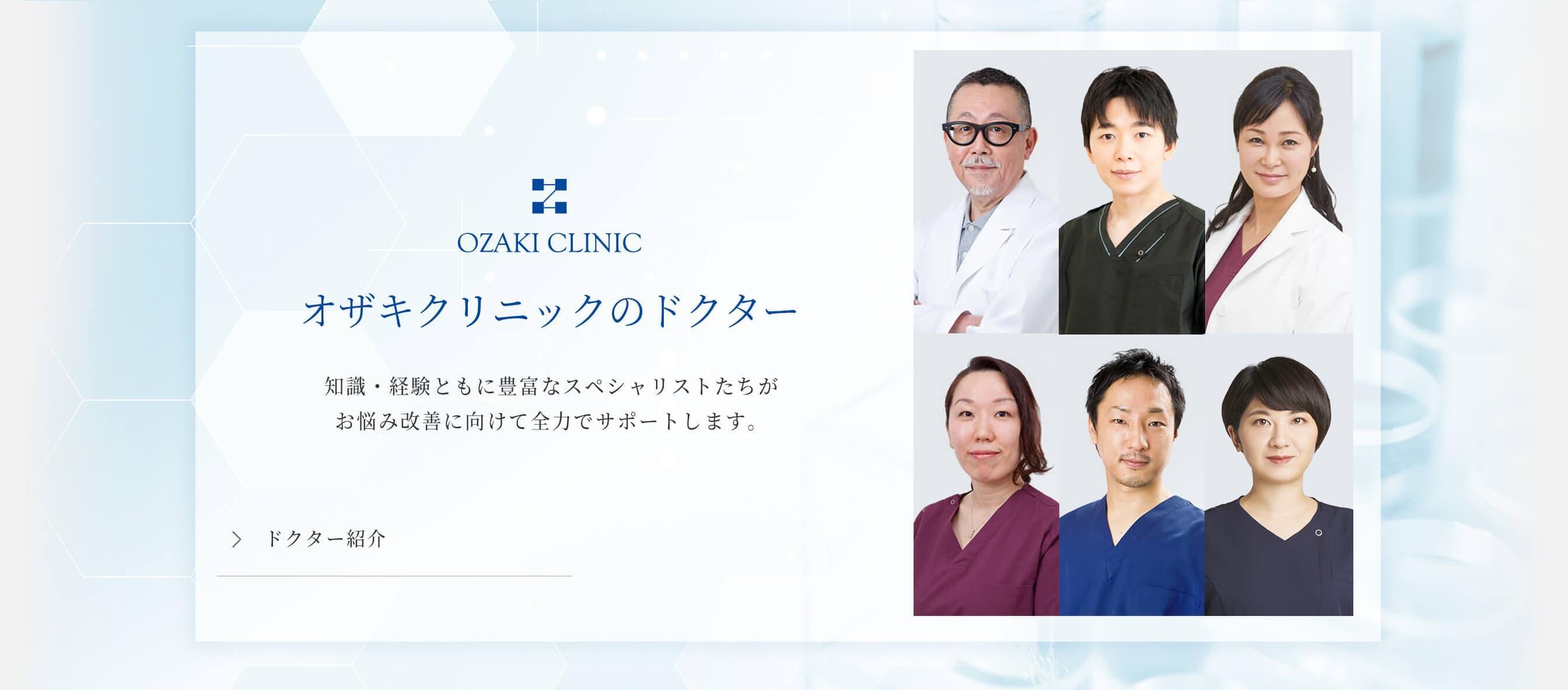 オザキクリニックのドクター 知識・経験ともに豊富なスペシャリストたちがお悩み改善に向けて全力でサポートします。